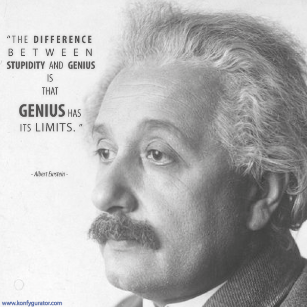 """The difference between stupidity and genius is that genius has its limits.""  - Albert Einstein -"