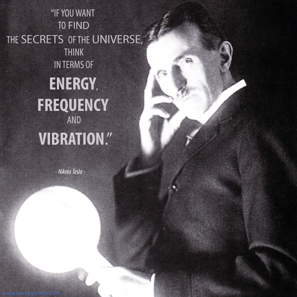 """If you want To find The secrets of the universe, think In terms of Energy, Frequency And Vibration.""   - Nikola Tesla –"