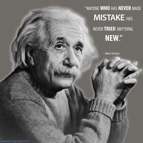 """Anyone who has never made mistake has never tried anything new.""  - Albert Einstein -"