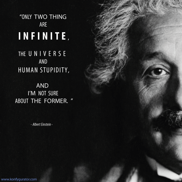 """Only two thing are INFINITE, the universe and human stupidity, and i'm not sure about the former.""  - Albert Einstein -"