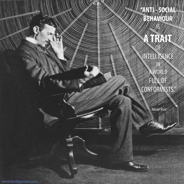 """Anti - social behaviour is a trait of intelligence in a world full of conformists.""  - Nikola Tesla -"
