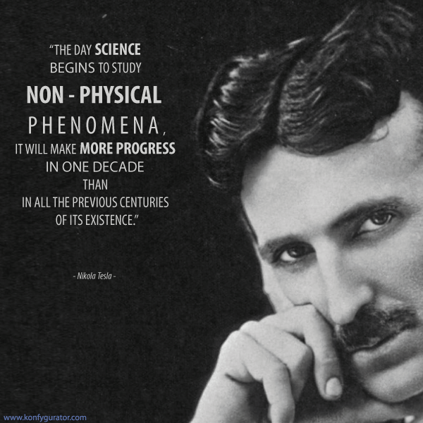 """The day science begins to study non - physical phenomena, it will make more progress in one decade than in all the previous centuries of its existence.""  - Nikola Tesla -"