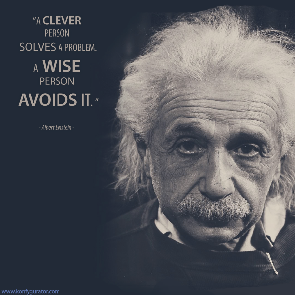 """A clever person solves a problem. A wise person avoids it.""  - Albert Einstein –"