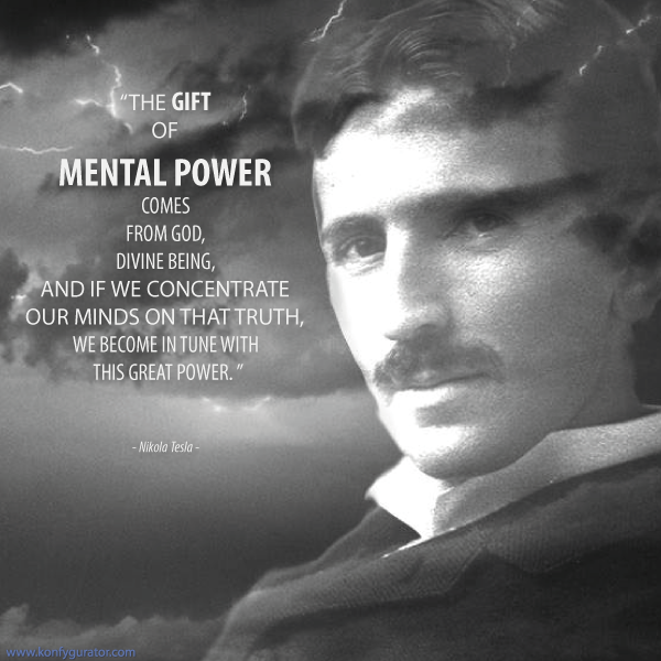 """The gift of mental power comes from god, divine being, and if we concentrate our minds on that truth, we become in tune with this great power.""  - Nikola Tesla -"