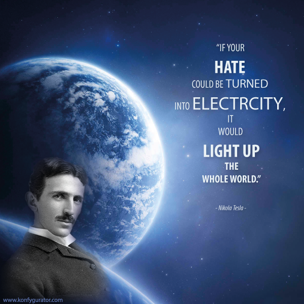 """If your hate could be turned into electrcity, it would light up the whole world.""  - Nikola Tesla -"