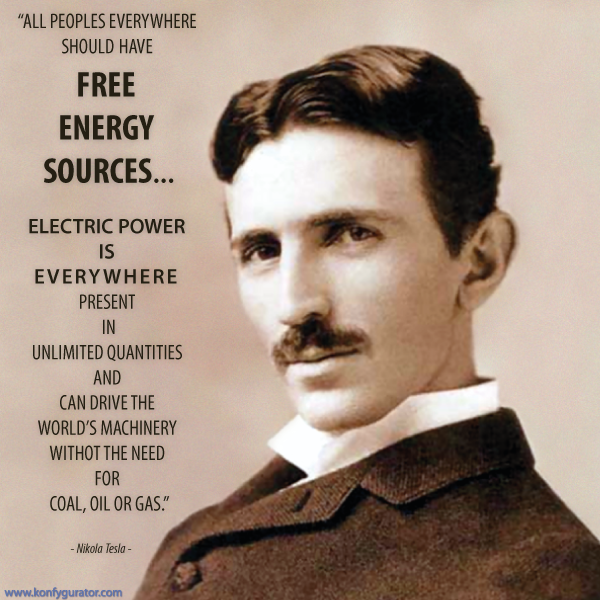 """All peoples everywhere should have FREE ENERGY SOURCES...  Electric power is everywhere present in unlimited quantities and can drive the world's machinery withot the need for coal, oil or gas.""  - Nikola Tesla -"
