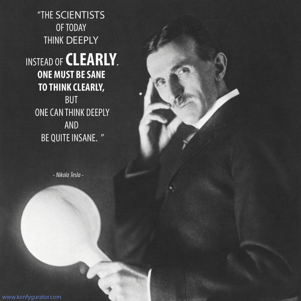 """The scientists of today think deeply instead of clearly. One must be sane to think clearly, but one can think deeply and be quite insane.""  - Nikola Tesla -"