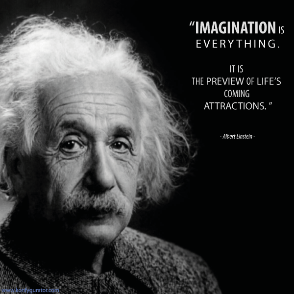 """IMAGINATION is everything. It is the preview of life's coming attractions.""  - Albert Einstein -"