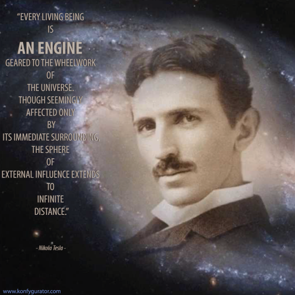 """Every living being is an engine geared to the wheelwork of the universe. Though seemingly affected only by its immediate surrounding, the sphere of external influence extends to infinite distance.""  - Nikola Tesla -"
