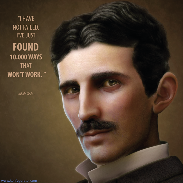 """I have not failed. I've just found 10.000 ways that won't work.""  - Nikola Tesla -"