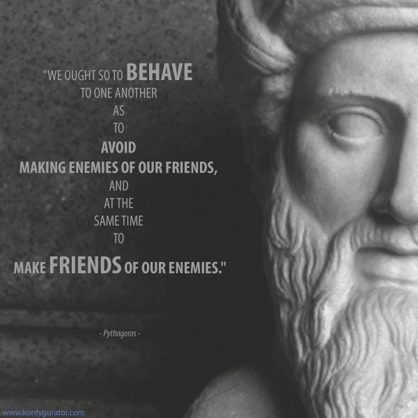 """We ought so to behave to one another as to avoid making enemies of our friends, and at the same time to make friends of our enemies.""  - Pythagoras -"