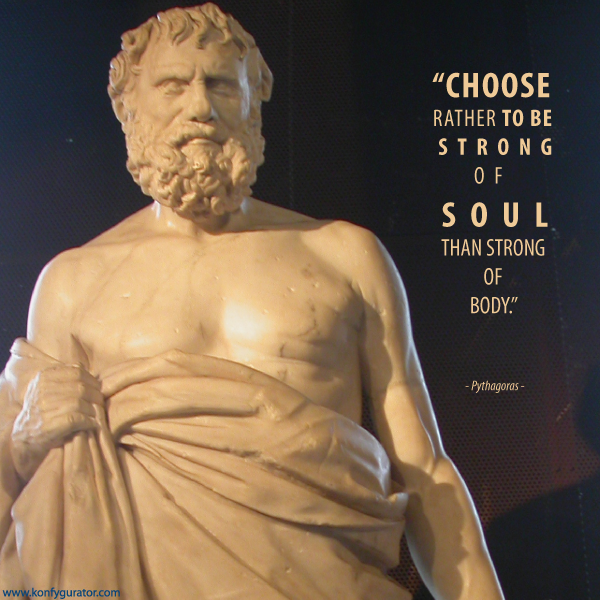 """Choose rather to be strong of soul than strong of body.""   - Pythagoras -"