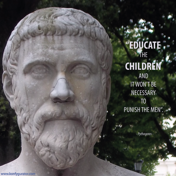 """Educate the children and it won't be necessary to punish the men.""  - Pythagoras -"