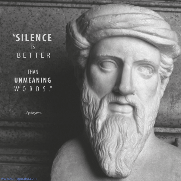 """Silence is better than unmeaning words.""   - Pythagoras -"