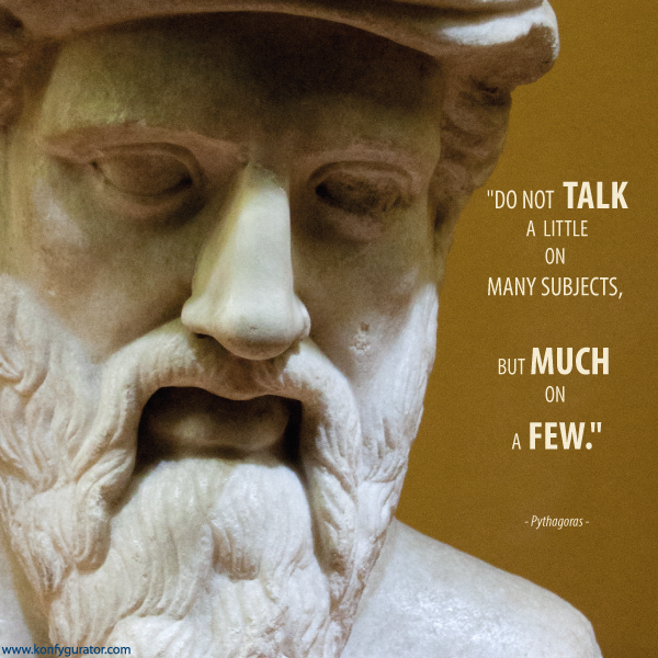 """Do not talk a little on many subjects, but much on a few.""  - Pythagoras -"