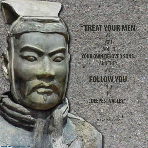"""Treat your men as you would your own beloved sons. And they will follow you into the deepest valley.""   - Sun Tzu, The Art of War -"