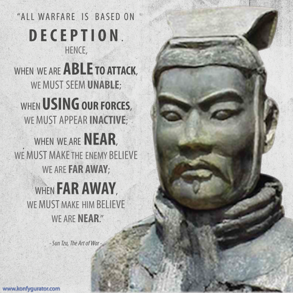 """All warfare is based on deception. Hence, when we are able to attack, we must seem unable; when using our forces, we must appear inactive; when we are near, we must make the enemy believe we are far away; when far away, we must make him believe we are near.""  - Sun Tzu, The Art of War -"