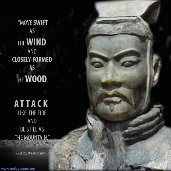 """Move swift as the Wind and closely-formed as the Wood. Attack like the Fire and be still as the Mountain.""   - Sun Tzu, The Art of War -"