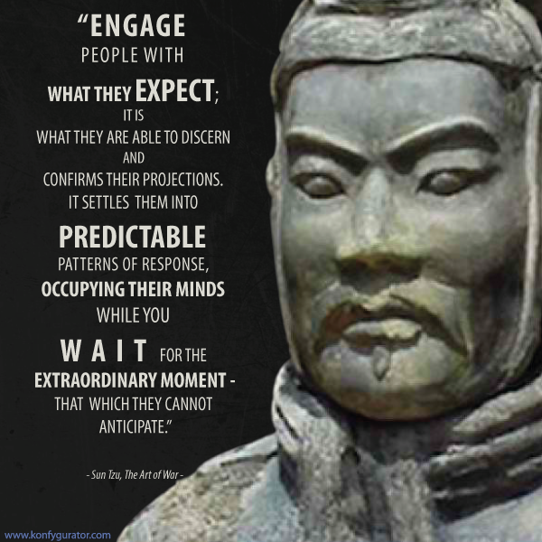 """Engage people with what they expect; it is what they are able to discern and confirms their projections. It settles them into predictable patterns of response, occupying their minds while you wait for the extraordinary moment - that which they cannot anticipate.""  - Sun Tzu, The Art of War -"
