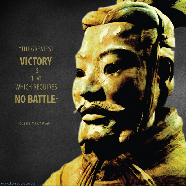 """The greatest victory is that which requires no battle.""   - Sun Tzu, The Art of War -"
