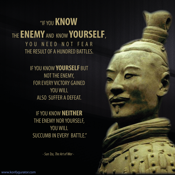 """If you know the enemy and know yourself, you need not fear the result of a hundred battles. If you know yourself but not the enemy, for every victory gained you will also suffer a defeat. If you know neither the enemy nor yourself, you will succumb in every battle.""  - Sun Tzu, The Art of War -"
